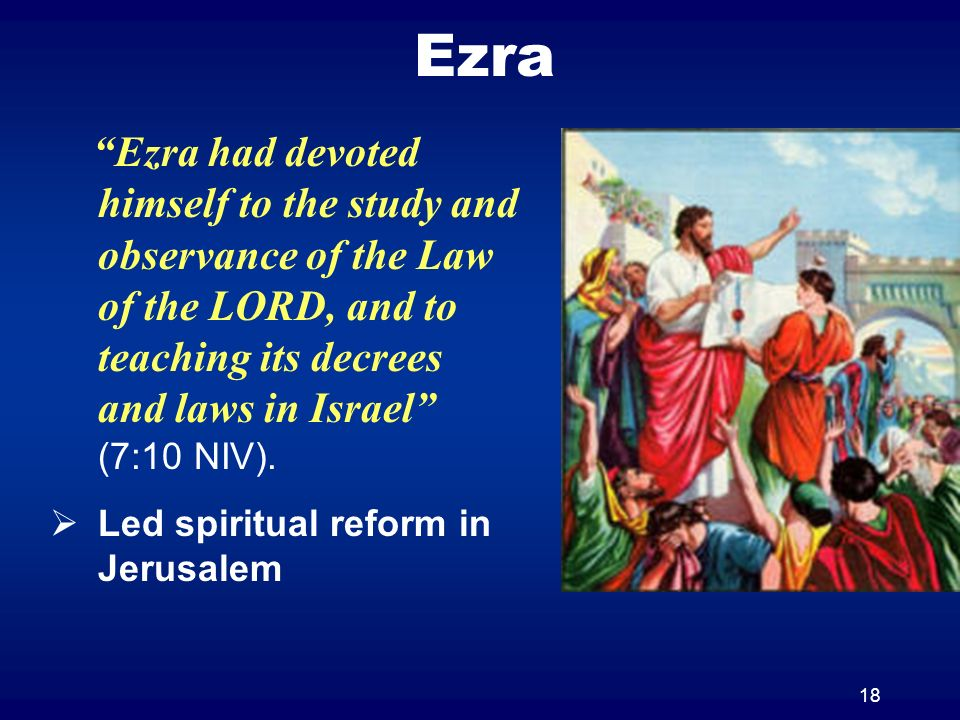 18 Ezra Ezra had devoted himself to the study and observance of the Law of the LORD, and to teaching its decrees and laws in Israel (7:10 NIV). Led sp