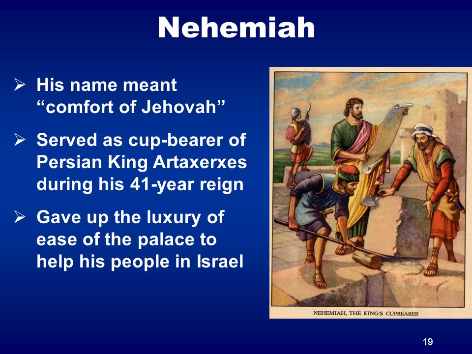 19 Nehemiah His name meant comfort of Jehovah Served as cup-bearer of Persian King Artaxerxes during his 41-year reign Gave up the luxury of ease of the palace to help his people in Israel
