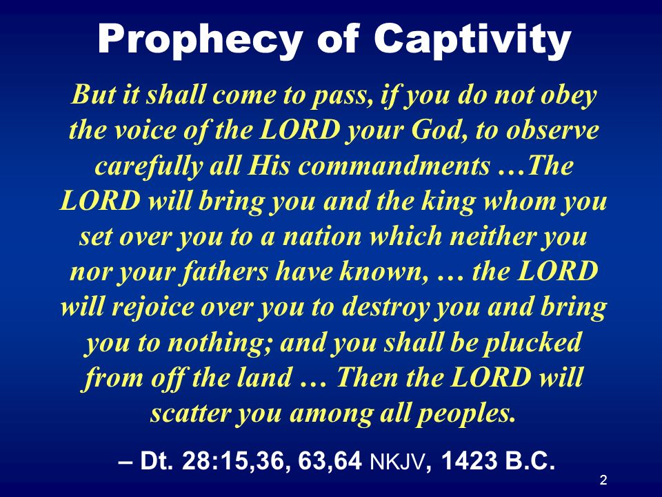 2 Prophecy of Captivity But it shall come to pass, if you do not obey the voice of the LORD your God, to observe carefully all His commandments …The LORD will bring you and the king whom you set over you to a nation which neither you nor your fathers have known, … the LORD will rejoice over you to destroy you and bring you to nothing; and you shall be plucked from off the land … Then the LORD will scatter you among all peoples.