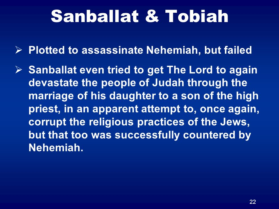 22 Sanballat & Tobiah Plotted to assassinate Nehemiah, but failed Sanballat even tried to get The Lord to again devastate the people of Judah through