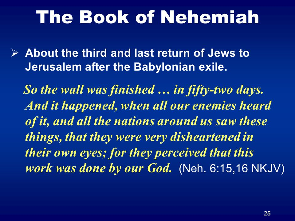 25 The Book of Nehemiah About the third and last return of Jews to Jerusalem after the Babylonian exile. So the wall was finished … in fifty-two days.