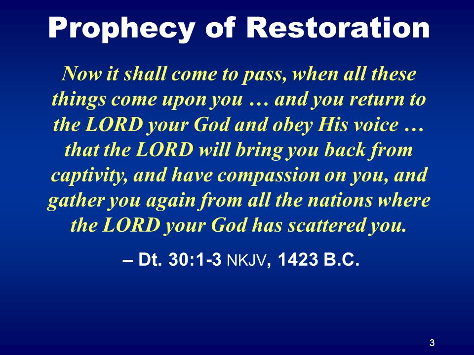 3 Prophecy of Restoration Now it shall come to pass, when all these things come upon you … and you return to the LORD your God and obey His voice … th