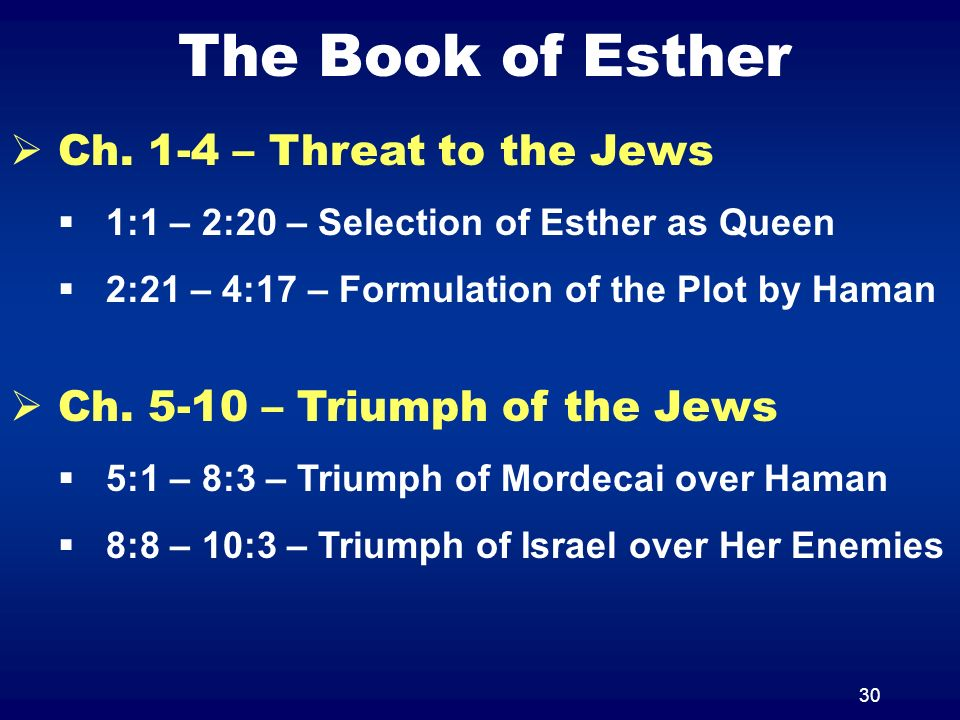 30 The Book of Esther Ch. 1-4 – Threat to the Jews 1:1 – 2:20 – Selection of Esther as Queen 2:21 – 4:17 – Formulation of the Plot by Haman Ch. 5-10 –