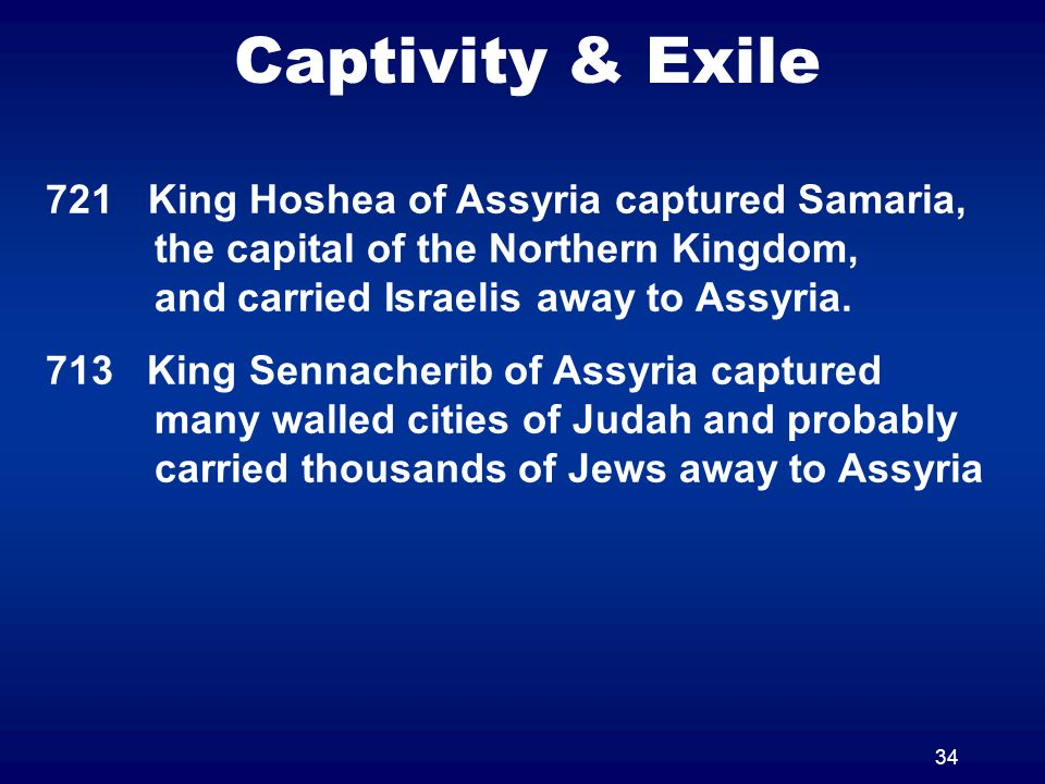 34 Captivity & Exile 721 King Hoshea of Assyria captured Samaria, the capital of the Northern Kingdom, and carried Israelis away to Assyria. 713 King