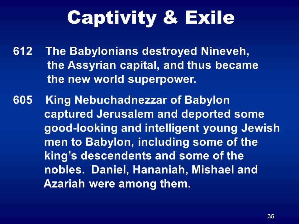 35 Captivity & Exile 612 The Babylonians destroyed Nineveh, the Assyrian capital, and thus became the new world superpower. 605 King Nebuchadnezzar of