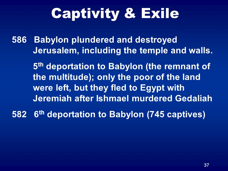 37 Captivity & Exile 586 Babylon plundered and destroyed Jerusalem, including the temple and walls. 5 th deportation to Babylon (the remnant of the mu
