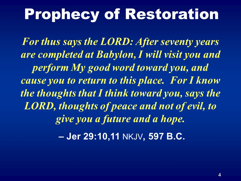 4 Prophecy of Restoration For thus says the LORD: After seventy years are completed at Babylon, I will visit you and perform My good word toward you,
