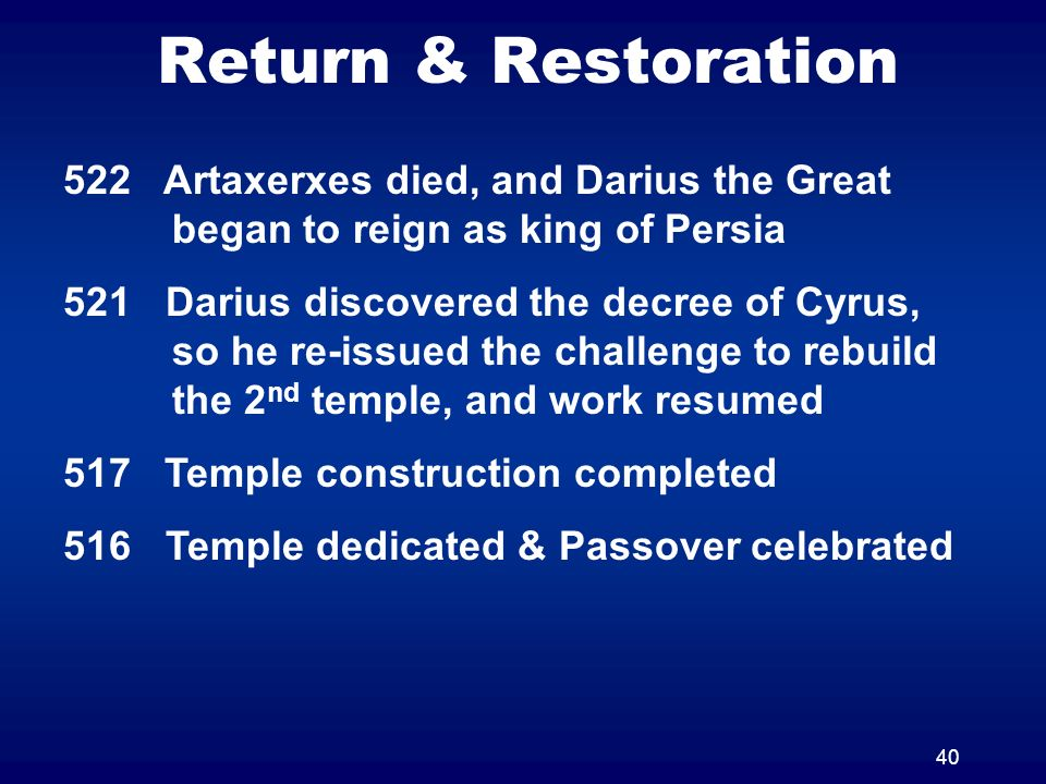 40 Return & Restoration 522 Artaxerxes died, and Darius the Great began to reign as king of Persia 521 Darius discovered the decree of Cyrus, so he re