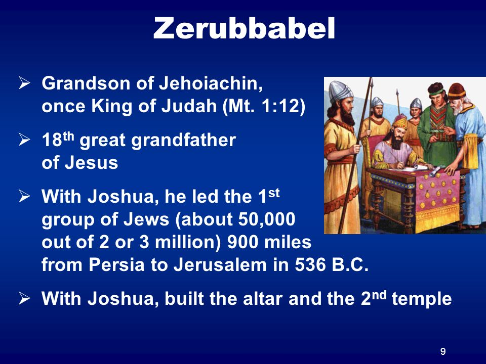 9 Zerubbabel Grandson of Jehoiachin, once King of Judah (Mt. 1:12) 18 th great grandfather of Jesus With Joshua, he led the 1 st group of Jews (about