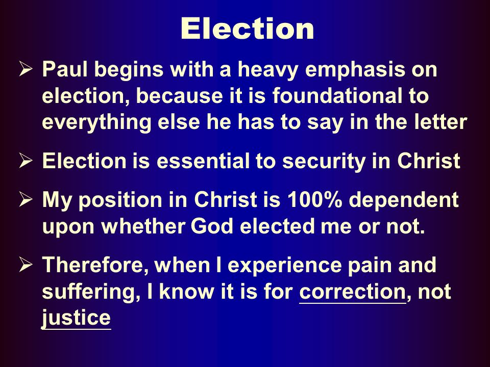 Election Paul begins with a heavy emphasis on election, because it is foundational to everything else he has to say in the letter Election is essential to security in Christ My position in Christ is 100% dependent upon whether God elected me or not.