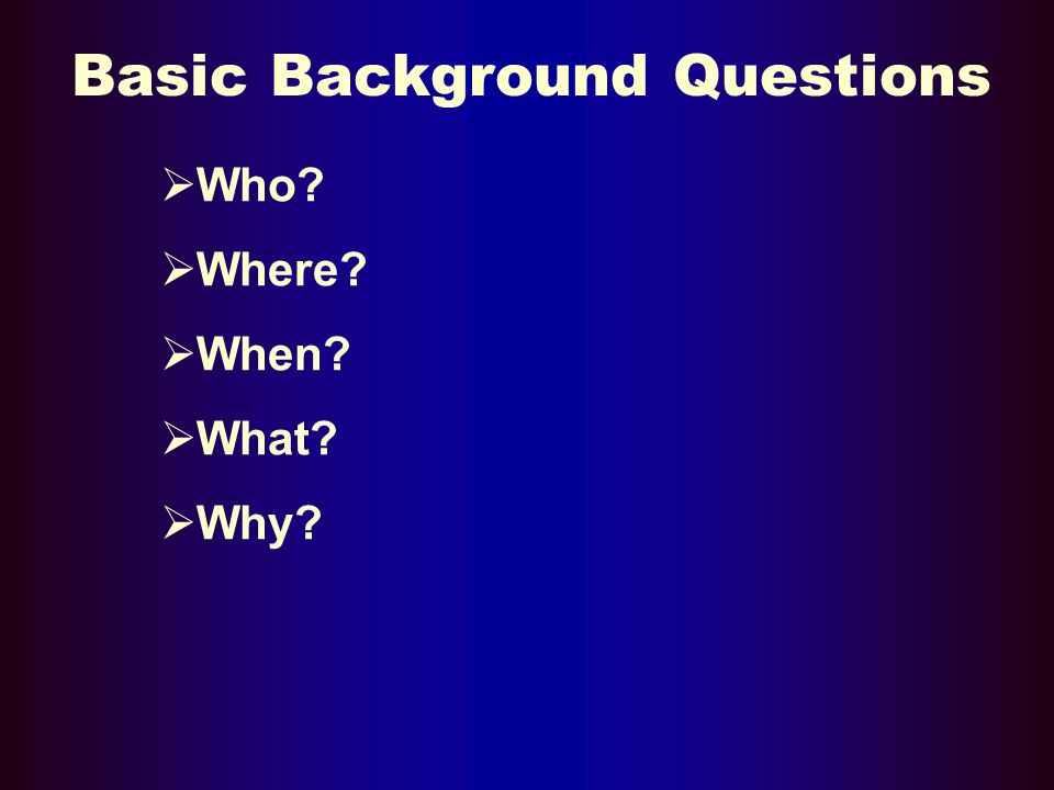 Basic Background Questions Who Where When What Why