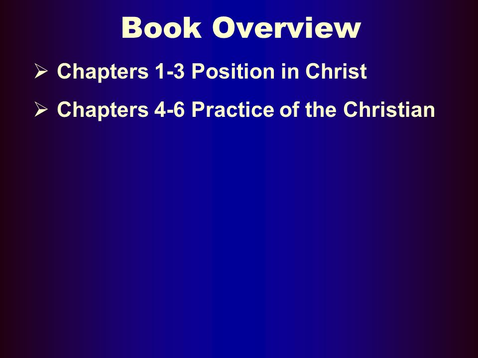 Book Overview Chapters 1-3 Position in Christ Chapters 4-6 Practice of the Christian