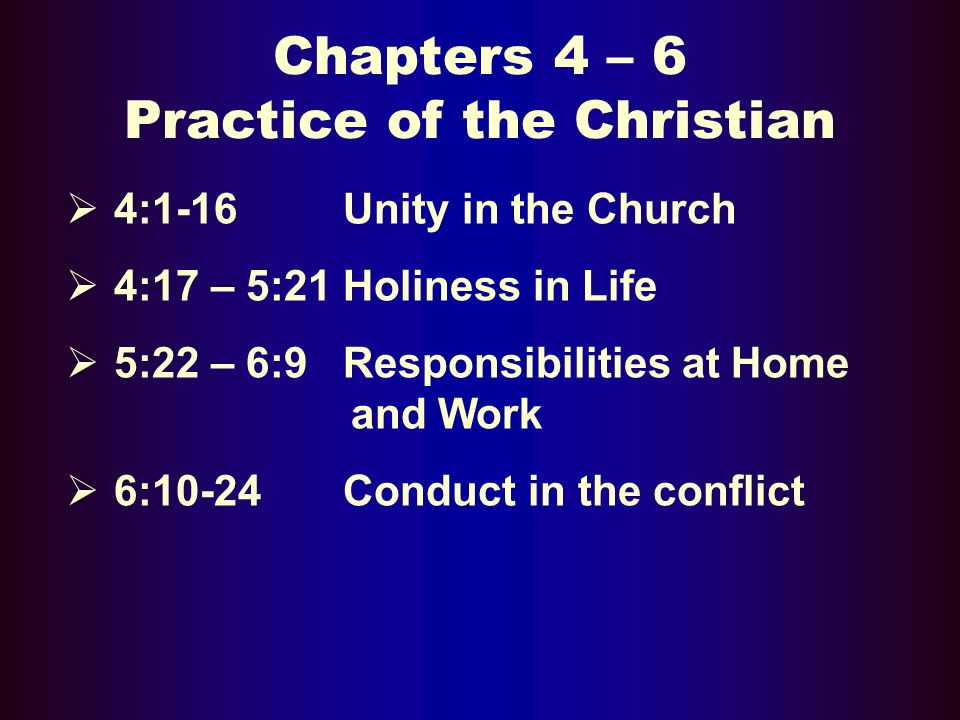 Chapters 4 – 6 Practice of the Christian 4:1-16 Unity in the Church 4:17 – 5:21 Holiness in Life 5:22 – 6:9 Responsibilities at Home and Work 6:10-24 Conduct in the conflict