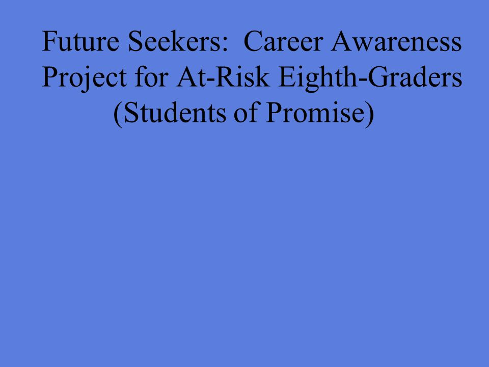 Future Seekers: Career Awareness Project for At-Risk Eighth-Graders (Students of Promise)