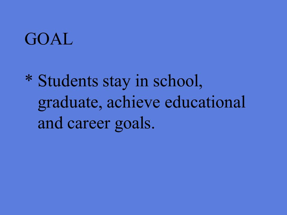 GOAL * Students stay in school, graduate, achieve educational and career goals.