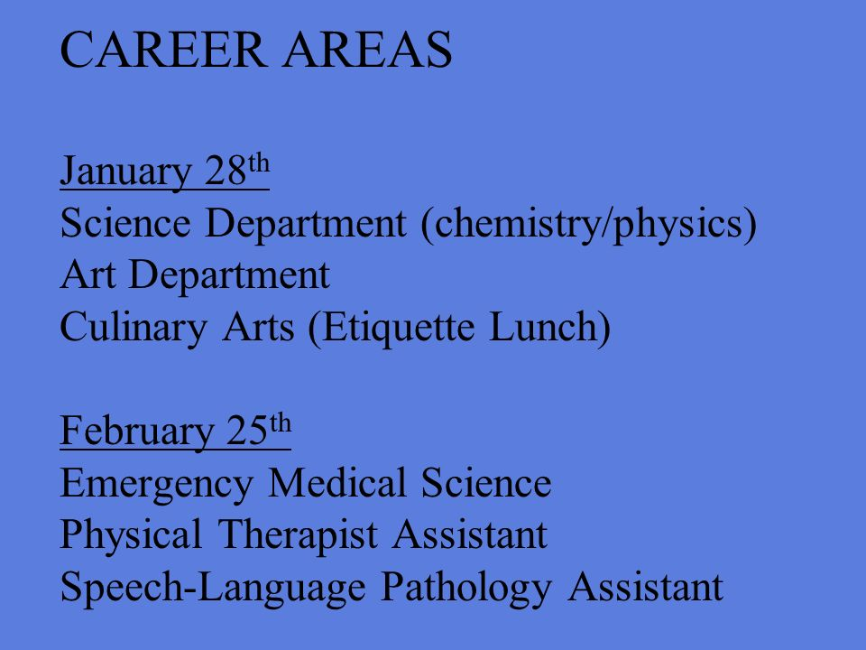 CAREER AREAS January 28 th Science Department (chemistry/physics) Art Department Culinary Arts (Etiquette Lunch) February 25 th Emergency Medical Science Physical Therapist Assistant Speech-Language Pathology Assistant