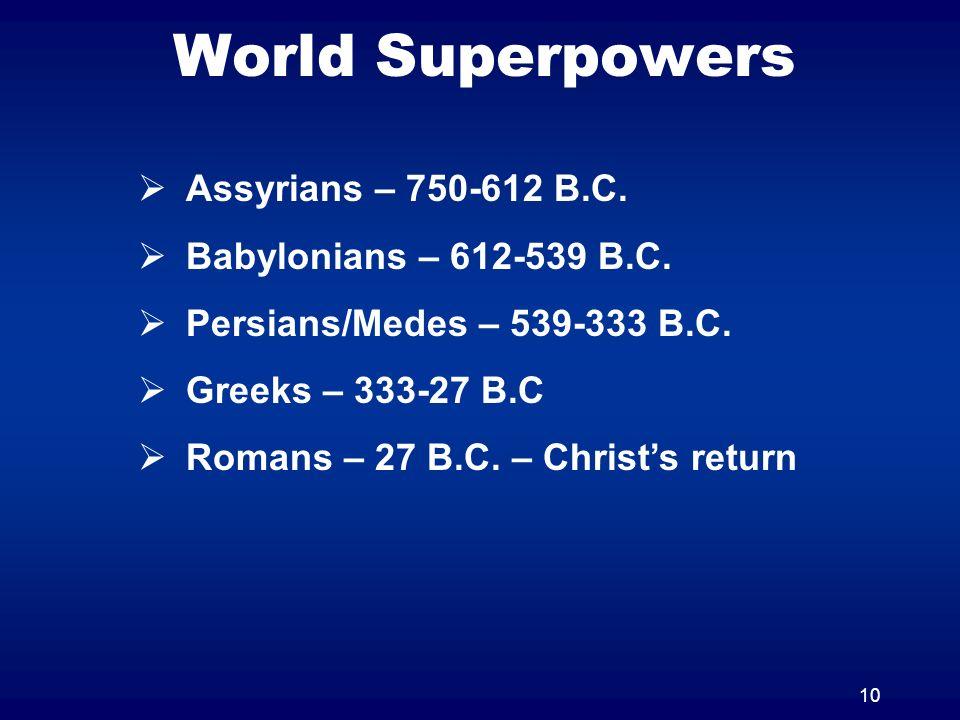 10 World Superpowers Assyrians – 750-612 B.C. Babylonians – 612-539 B.C. Persians/Medes – 539-333 B.C. Greeks – 333-27 B.C Romans – 27 B.C. – Christs