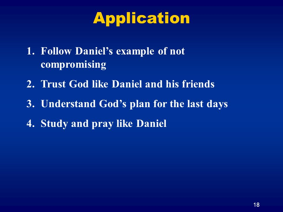 18 Application 1.Follow Daniels example of not compromising 2.Trust God like Daniel and his friends 3.Understand Gods plan for the last days 4.Study and pray like Daniel