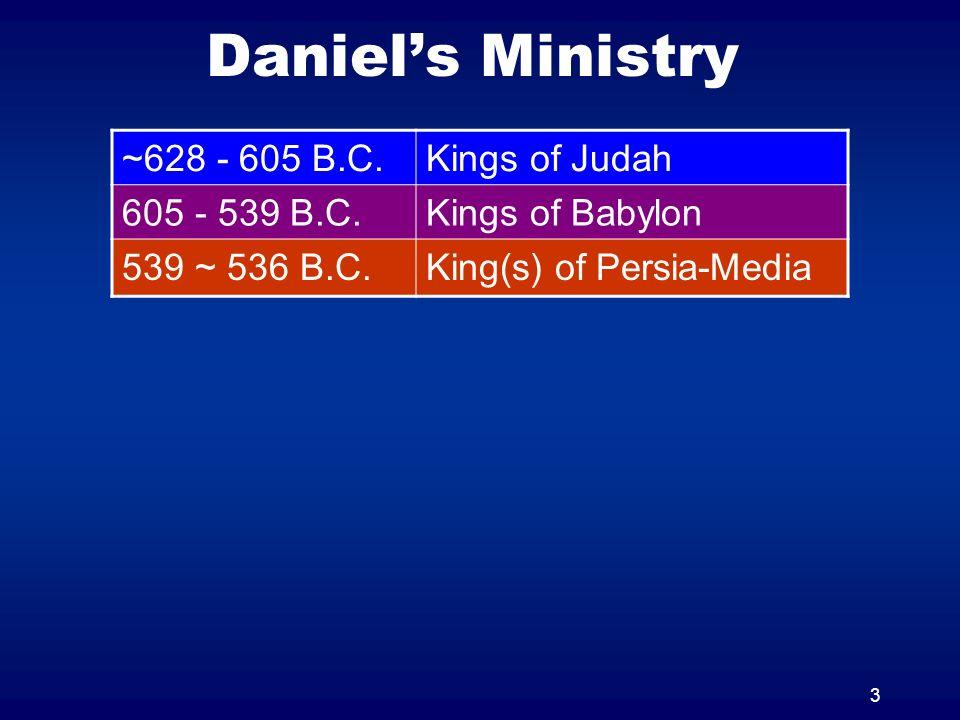 3 Daniels Ministry ~628 - 605 B.C.Kings of Judah 605 - 539 B.C.Kings of Babylon 539 ~ 536 B.C.King(s) of Persia-Media