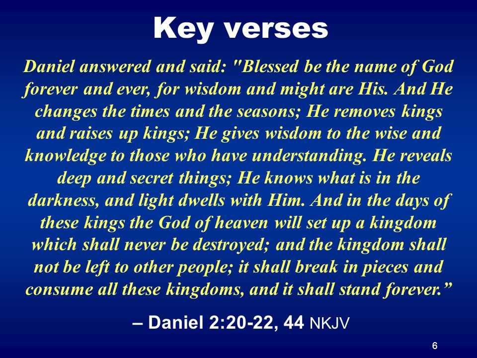 6 Key verses Daniel answered and said: Blessed be the name of God forever and ever, for wisdom and might are His.