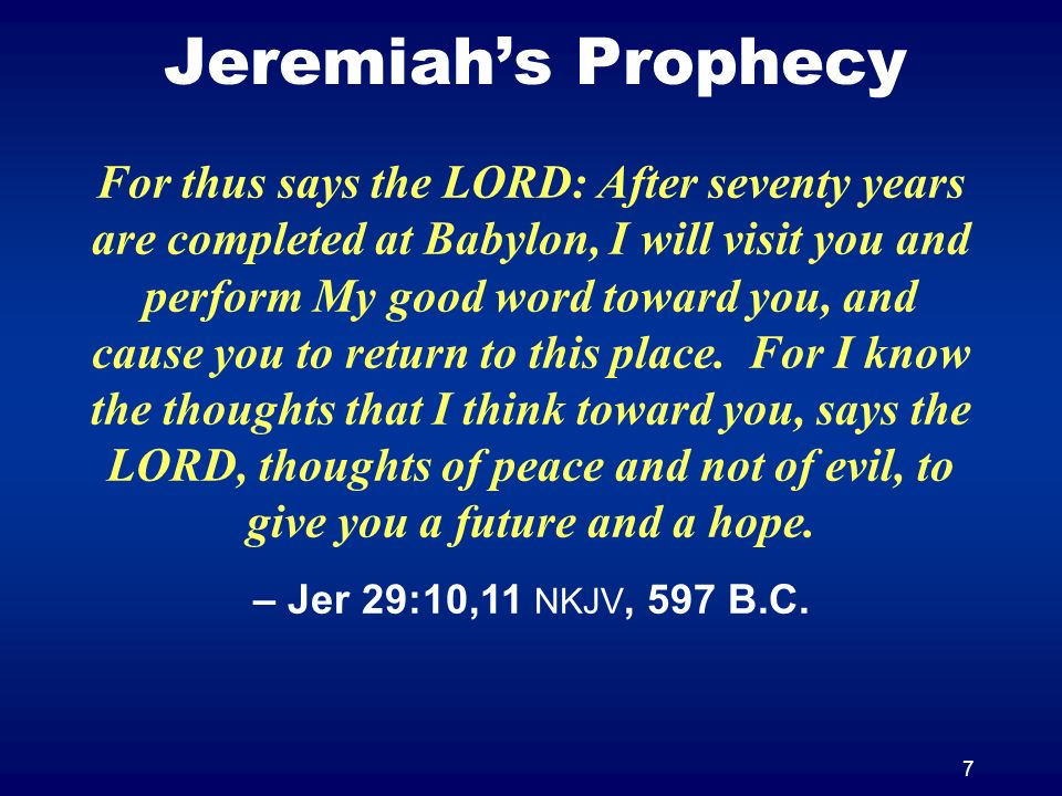 7 Jeremiahs Prophecy For thus says the LORD: After seventy years are completed at Babylon, I will visit you and perform My good word toward you, and cause you to return to this place.