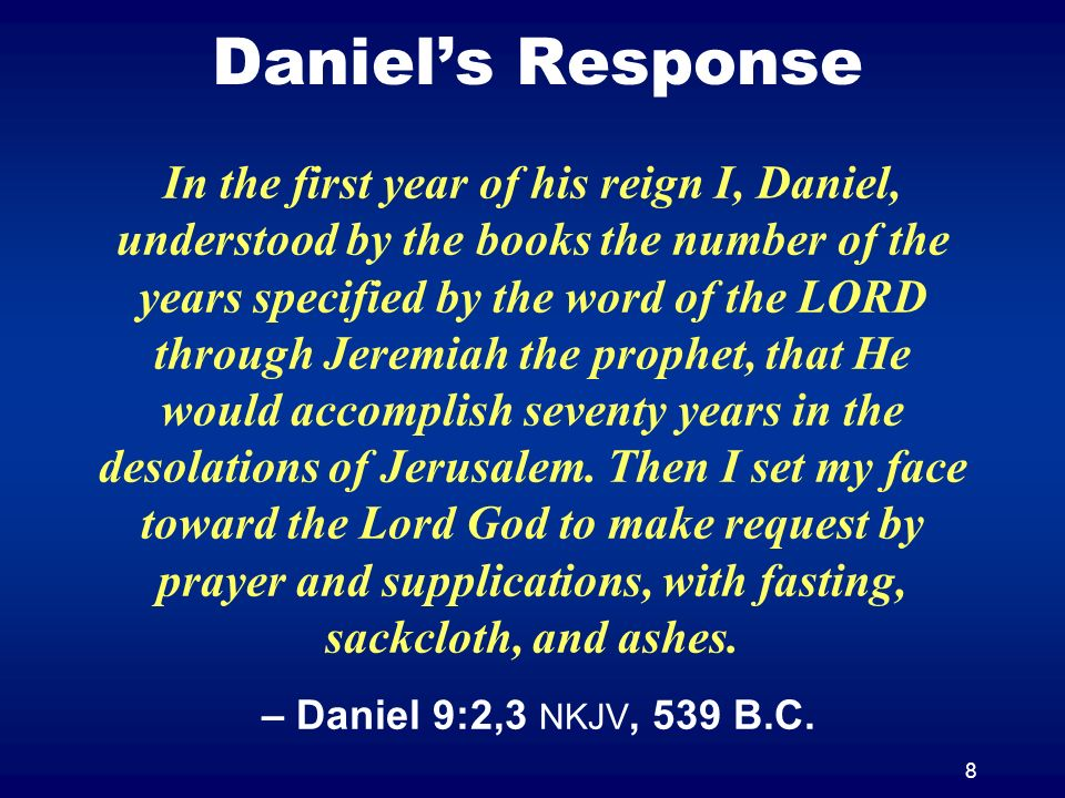 8 Daniels Response In the first year of his reign I, Daniel, understood by the books the number of the years specified by the word of the LORD through Jeremiah the prophet, that He would accomplish seventy years in the desolations of Jerusalem.