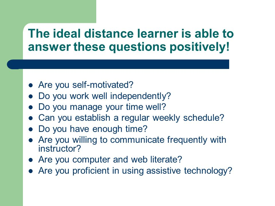 The ideal distance learner is able to answer these questions positively! Are you self-motivated? Do you work well independently? Do you manage your ti