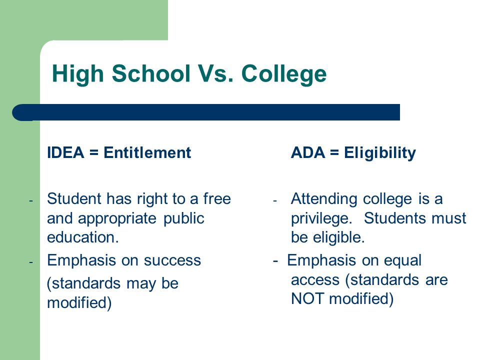 High School Vs. College IDEA = Entitlement - Student has right to a free and appropriate public education. - Emphasis on success (standards may be mod
