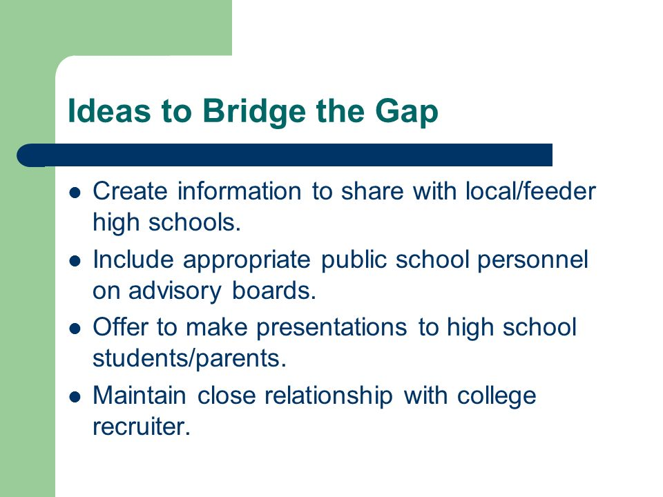 Ideas to Bridge the Gap Create information to share with local/feeder high schools. Include appropriate public school personnel on advisory boards. Of