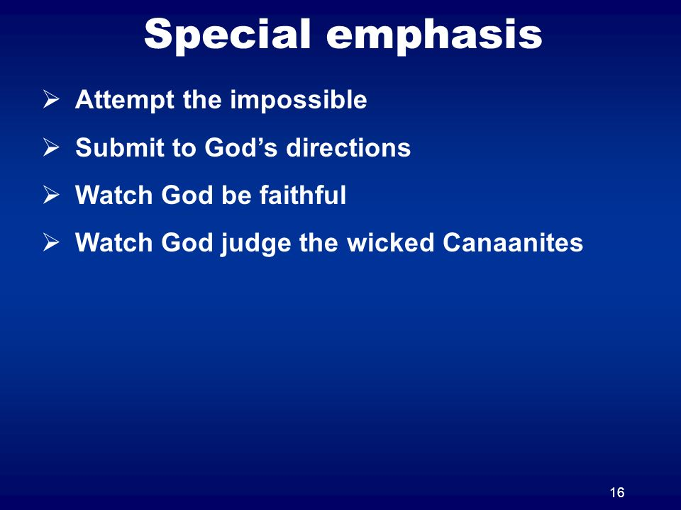 16 Special emphasis Attempt the impossible Submit to Gods directions Watch God be faithful Watch God judge the wicked Canaanites