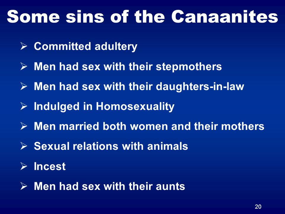20 Some sins of the Canaanites Committed adultery Men had sex with their stepmothers Men had sex with their daughters-in-law Indulged in Homosexuality Men married both women and their mothers Sexual relations with animals Incest Men had sex with their aunts