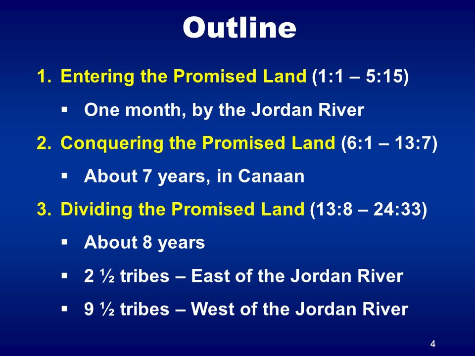 4 Outline 1.Entering the Promised Land (1:1 – 5:15) One month, by the Jordan River 2.Conquering the Promised Land (6:1 – 13:7) About 7 years, in Canaan 3.Dividing the Promised Land (13:8 – 24:33) About 8 years 2 ½ tribes – East of the Jordan River 9 ½ tribes – West of the Jordan River