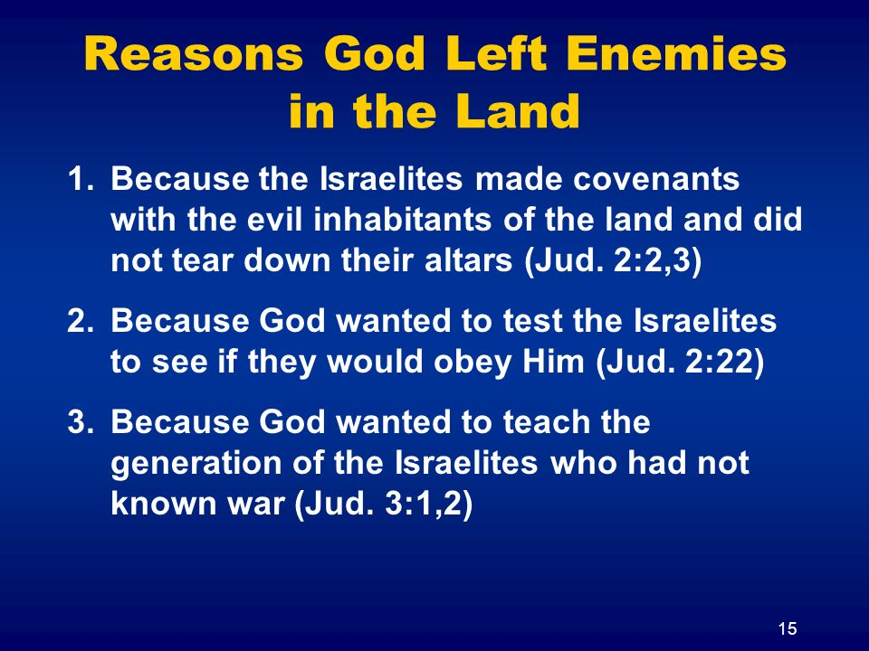 15 1.Because the Israelites made covenants with the evil inhabitants of the land and did not tear down their altars (Jud.