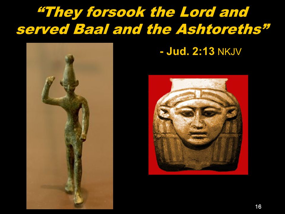 16 They forsook the Lord and served Baal and the Ashtoreths - Jud. 2:13 NKJV