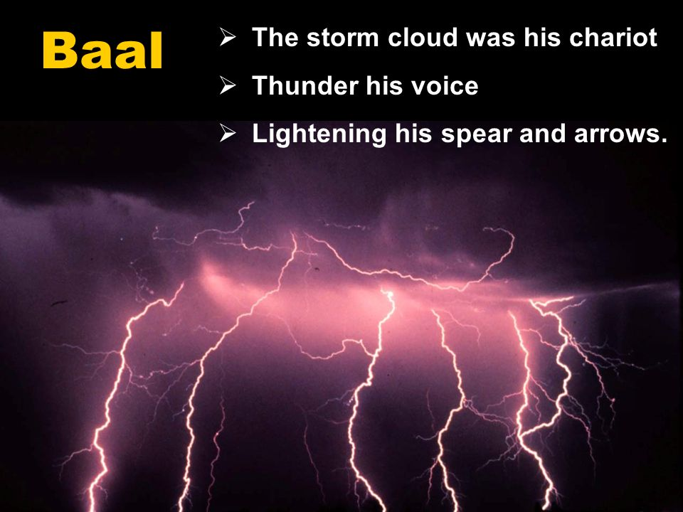 18 The storm cloud was his chariot Thunder his voice Lightening his spear and arrows. Baal