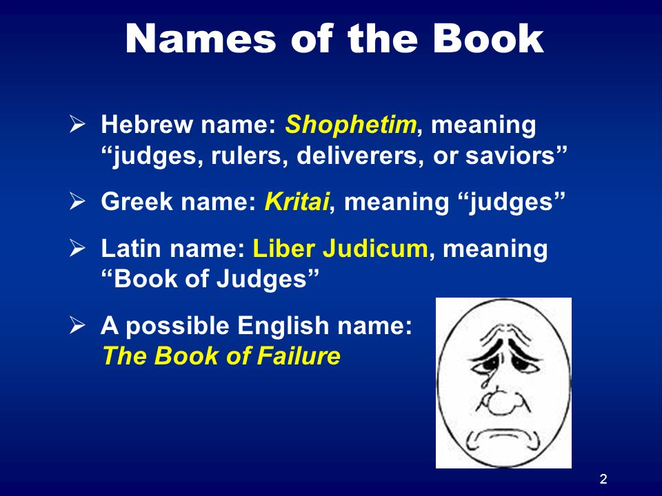 2 Names of the Book Hebrew name: Shophetim, meaning judges, rulers, deliverers, or saviors Greek name: Kritai, meaning judges Latin name: Liber Judicum, meaning Book of Judges A possible English name: The Book of Failure