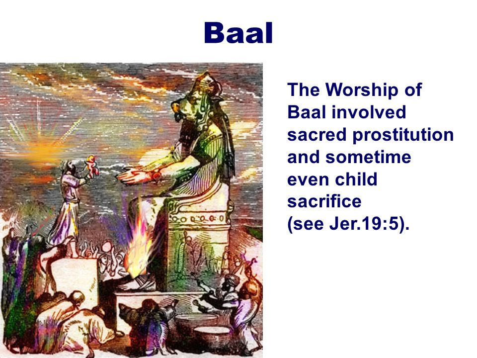 20 Baal The Worship of Baal involved sacred prostitution and sometime even child sacrifice (see Jer.19:5).