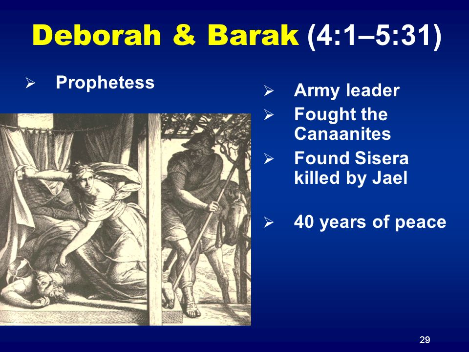 29 Deborah & Barak (4:1–5:31) Army leader Fought the Canaanites Found Sisera killed by Jael 40 years of peace Prophetess