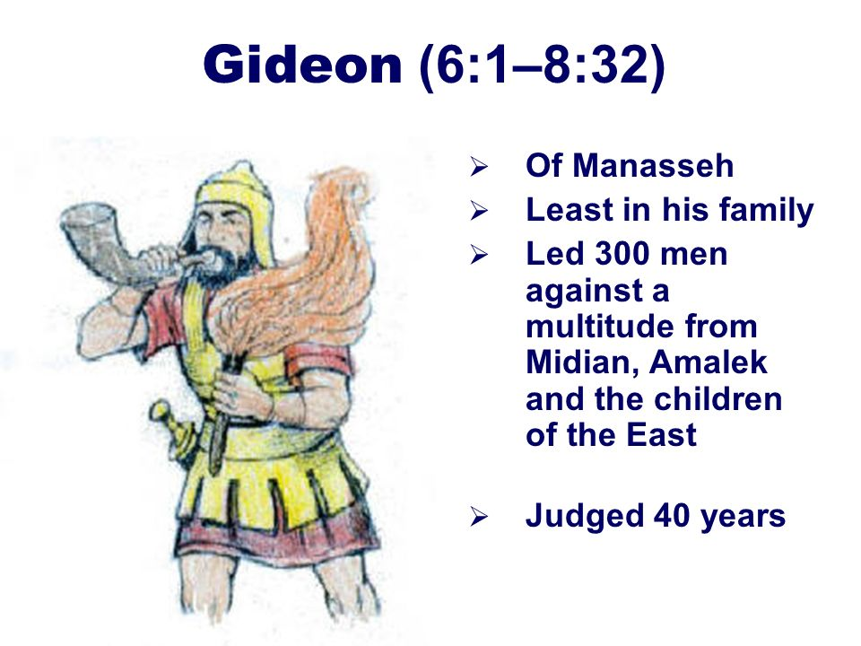 30 Gideon (6:1–8:32) Of Manasseh Least in his family Led 300 men against a multitude from Midian, Amalek and the children of the East Judged 40 years