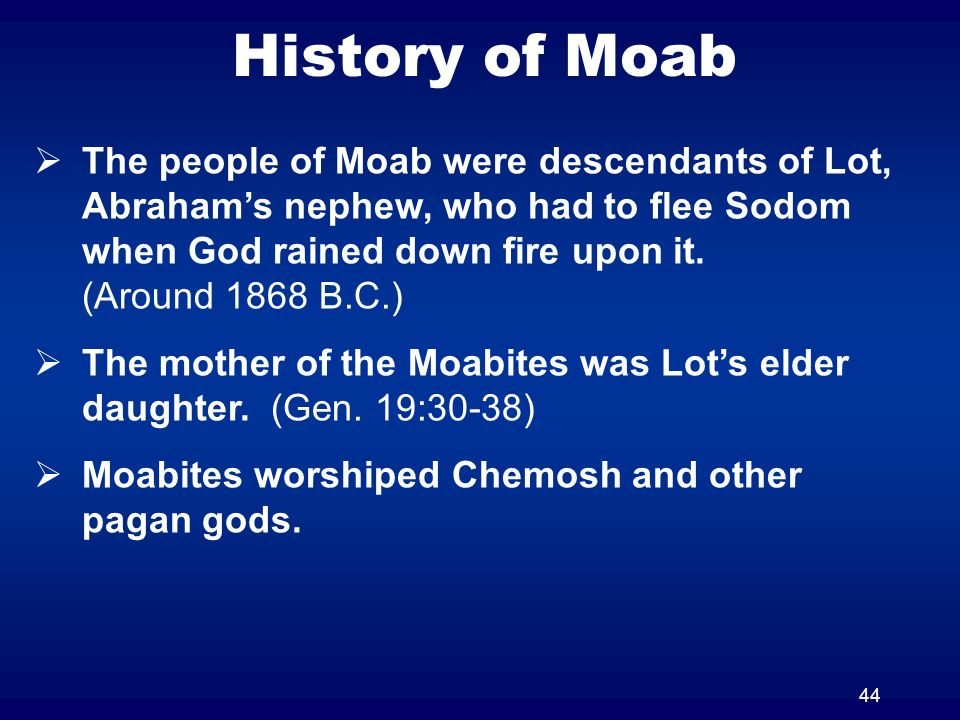 44 History of Moab The people of Moab were descendants of Lot, Abrahams nephew, who had to flee Sodom when God rained down fire upon it.