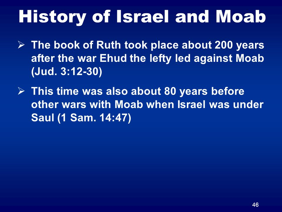 46 History of Israel and Moab The book of Ruth took place about 200 years after the war Ehud the lefty led against Moab (Jud.