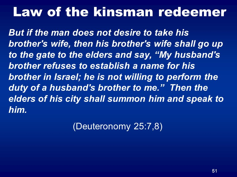 51 Law of the kinsman redeemer But if the man does not desire to take his brother s wife, then his brother s wife shall go up to the gate to the elders and say, My husband s brother refuses to establish a name for his brother in Israel; he is not willing to perform the duty of a husband s brother to me.