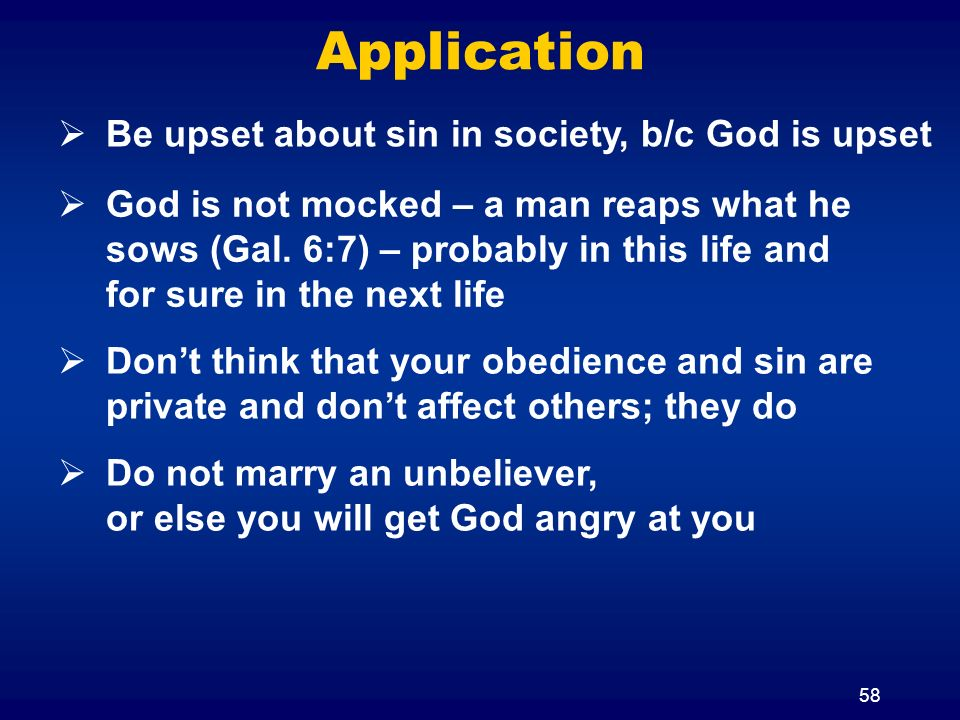 58 Application God is not mocked – a man reaps what he sows (Gal.