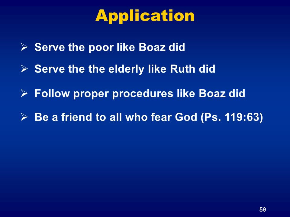 59 Application Serve the poor like Boaz did Be a friend to all who fear God (Ps.