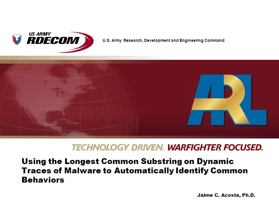 U.S. Army Research, Development and Engineering Command Jaime C. Acosta, Ph.D. Using the Longest Common Substring on Dynamic Traces of Malware to Auto