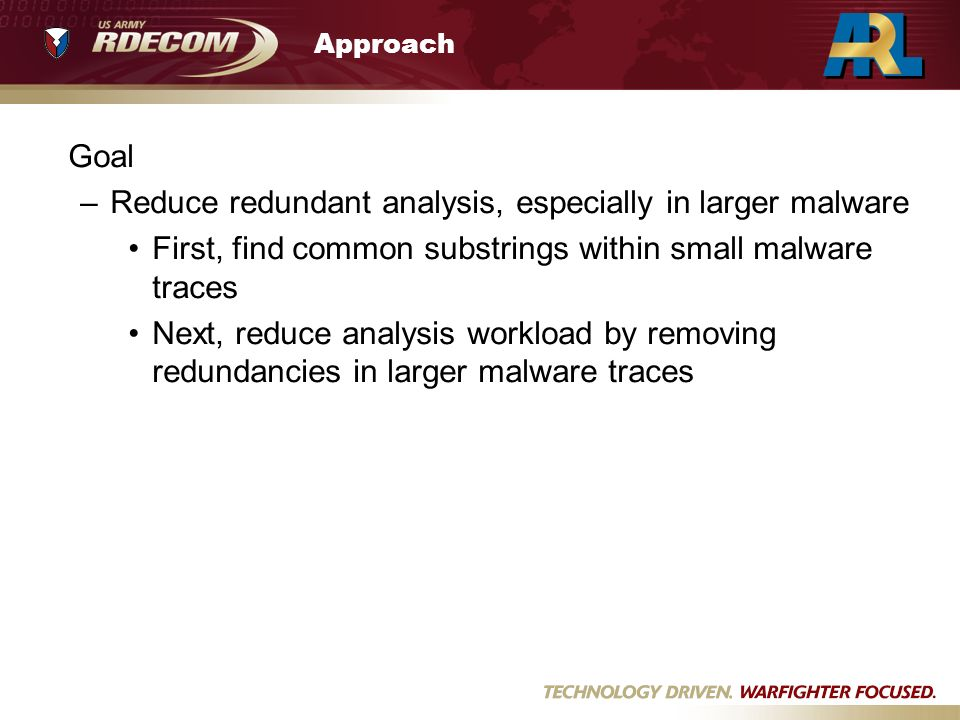 Approach Goal –Reduce redundant analysis, especially in larger malware First, find common substrings within small malware traces Next, reduce analysis workload by removing redundancies in larger malware traces