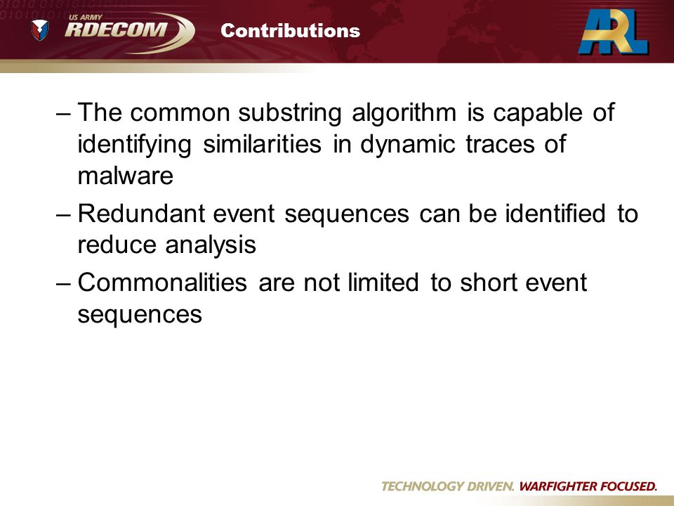 Contributions –The common substring algorithm is capable of identifying similarities in dynamic traces of malware –Redundant event sequences can be identified to reduce analysis –Commonalities are not limited to short event sequences