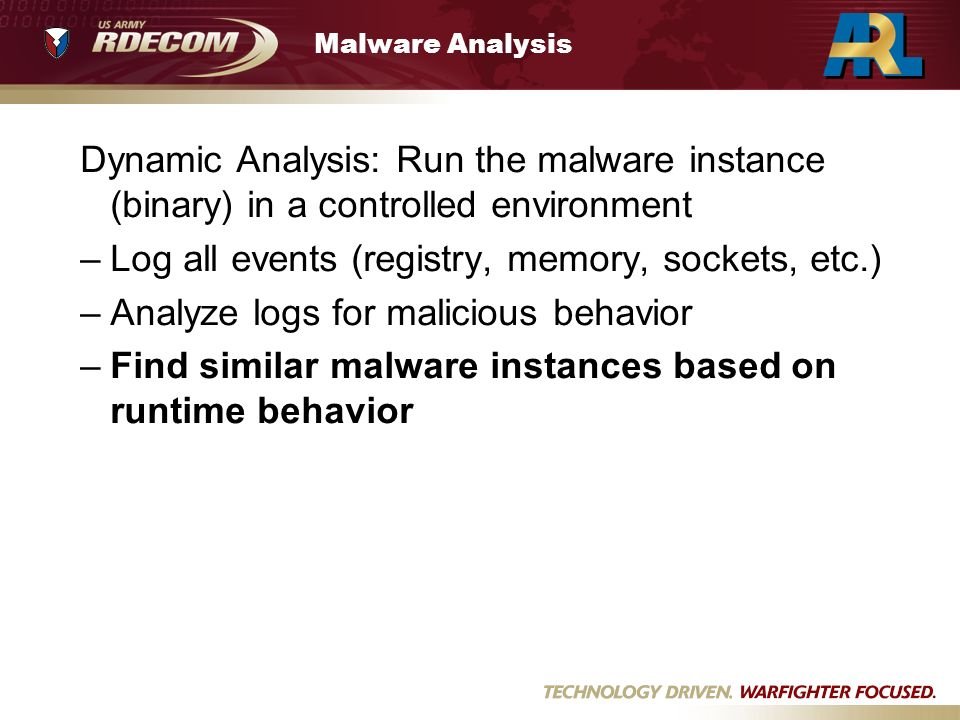Malware Analysis Dynamic Analysis: Run the malware instance (binary) in a controlled environment –Log all events (registry, memory, sockets, etc.) –Analyze logs for malicious behavior –Find similar malware instances based on runtime behavior