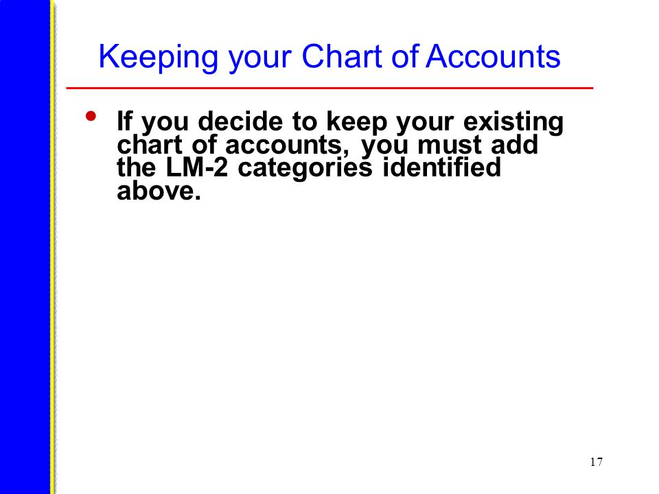 17 Keeping your Chart of Accounts If you decide to keep your existing chart of accounts, you must add the LM-2 categories identified above.