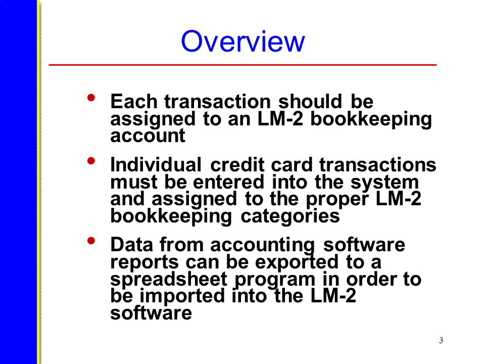 3 Overview Each transaction should be assigned to an LM-2 bookkeeping account Individual credit card transactions must be entered into the system and assigned to the proper LM-2 bookkeeping categories Data from accounting software reports can be exported to a spreadsheet program in order to be imported into the LM-2 software